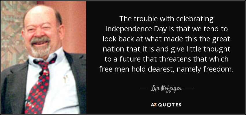 The trouble with celebrating Independence Day is that we tend to look back at what made this the great nation that it is and give little thought to a future that threatens that which free men hold dearest, namely freedom. - Lyn Nofziger