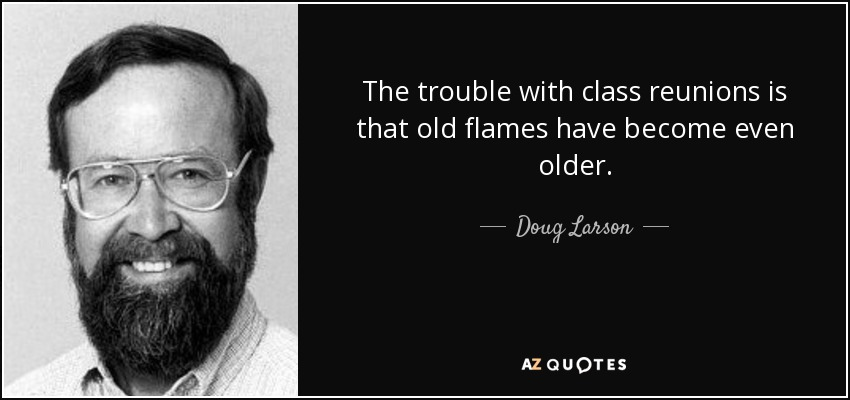 The trouble with class reunions is that old flames have become even older. - Doug Larson