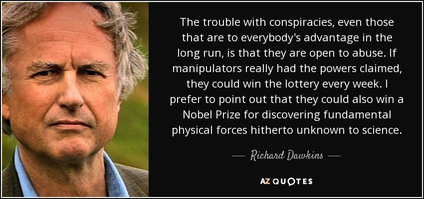The trouble with conspiracies, even those that are to everybody's advantage in the long run, is that they are open to abuse. If manipulators really had the powers claimed, they could win the lottery every week. I prefer to point out that they could also win a Nobel Prize for discovering fundamental physical forces hitherto unknown to science. - Richard Dawkins