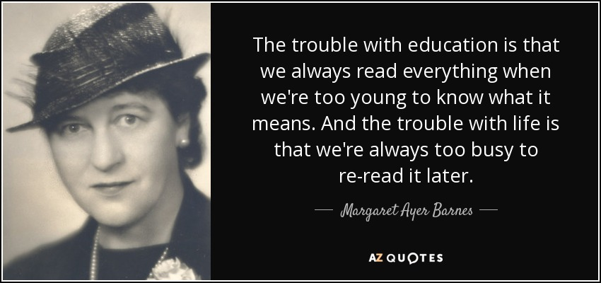 The trouble with education is that we always read everything when we're too young to know what it means. And the trouble with life is that we're always too busy to re-read it later. - Margaret Ayer Barnes