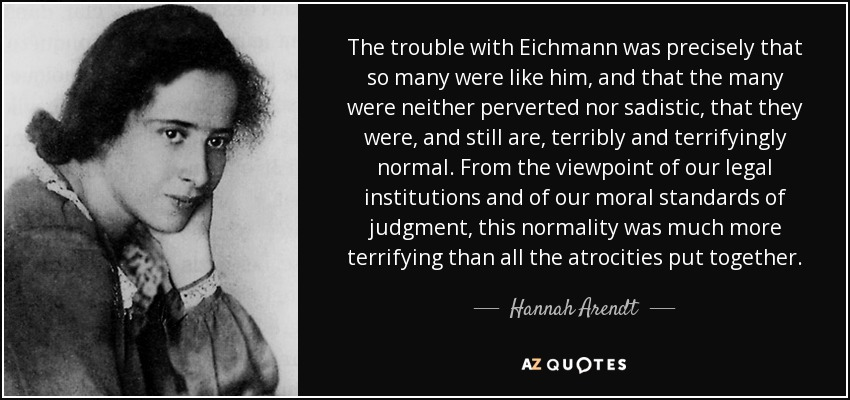 The trouble with Eichmann was precisely that so many were like him, and that the many were neither perverted nor sadistic, that they were, and still are, terribly and terrifyingly normal. From the viewpoint of our legal institutions and of our moral standards of judgment, this normality was much more terrifying than all the atrocities put together. - Hannah Arendt