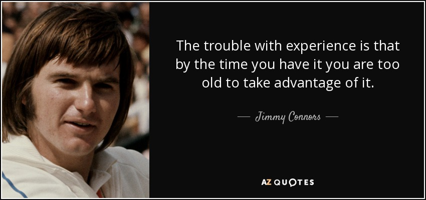 The trouble with experience is that by the time you have it you are too old to take advantage of it. - Jimmy Connors