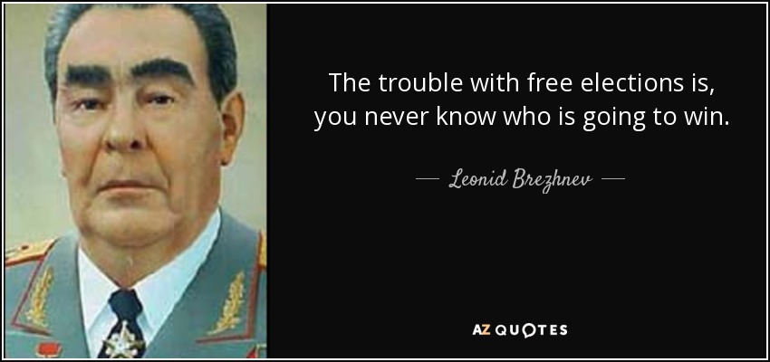The trouble with free elections is, you never know who is going to win. - Leonid Brezhnev