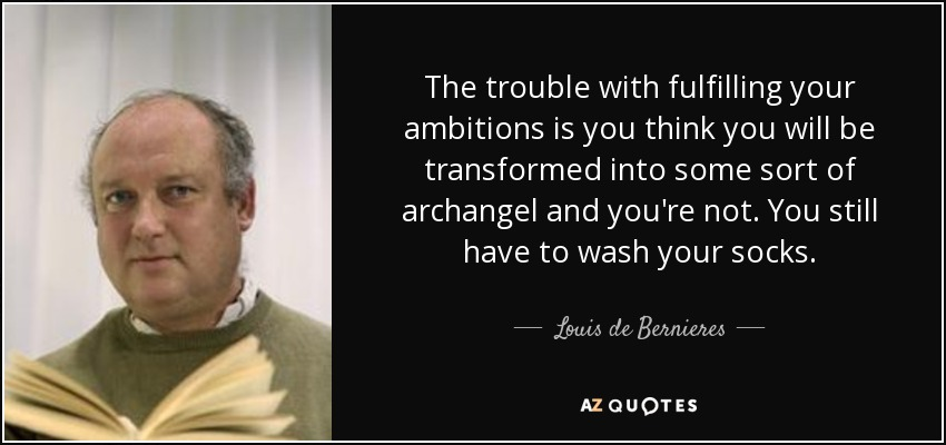 The trouble with fulfilling your ambitions is you think you will be transformed into some sort of archangel and you're not. You still have to wash your socks. - Louis de Bernieres