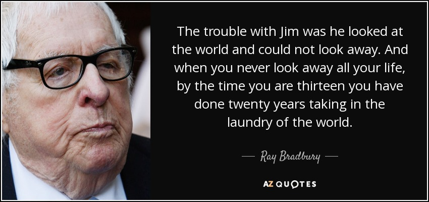 The trouble with Jim was he looked at the world and could not look away. And when you never look away all your life, by the time you are thirteen you have done twenty years taking in the laundry of the world. - Ray Bradbury