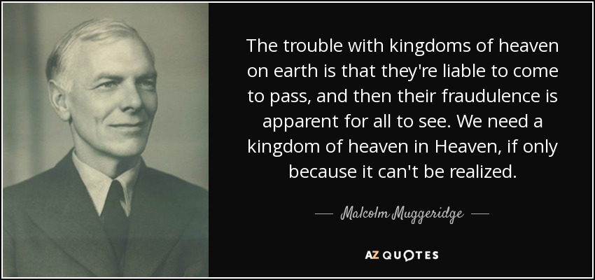 The trouble with kingdoms of heaven on earth is that they're liable to come to pass, and then their fraudulence is apparent for all to see. We need a kingdom of heaven in Heaven, if only because it can't be realized. - Malcolm Muggeridge