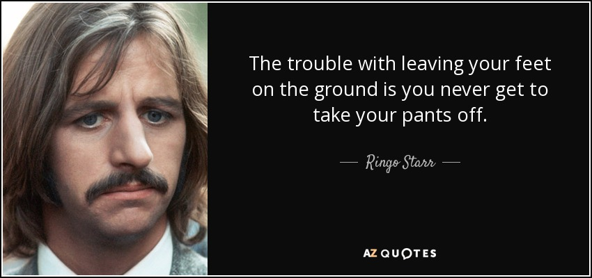 The trouble with leaving your feet on the ground is you never get to take your pants off. - Ringo Starr