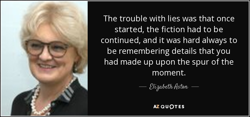 The trouble with lies was that once started, the fiction had to be continued, and it was hard always to be remembering details that you had made up upon the spur of the moment. - Elizabeth Aston