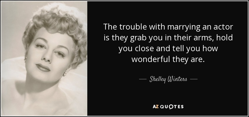 The trouble with marrying an actor is they grab you in their arms, hold you close and tell you how wonderful they are. - Shelley Winters