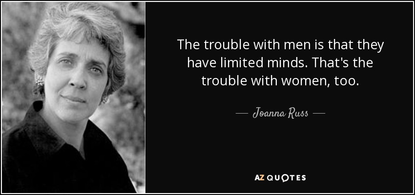 The trouble with men is that they have limited minds. That's the trouble with women, too. - Joanna Russ