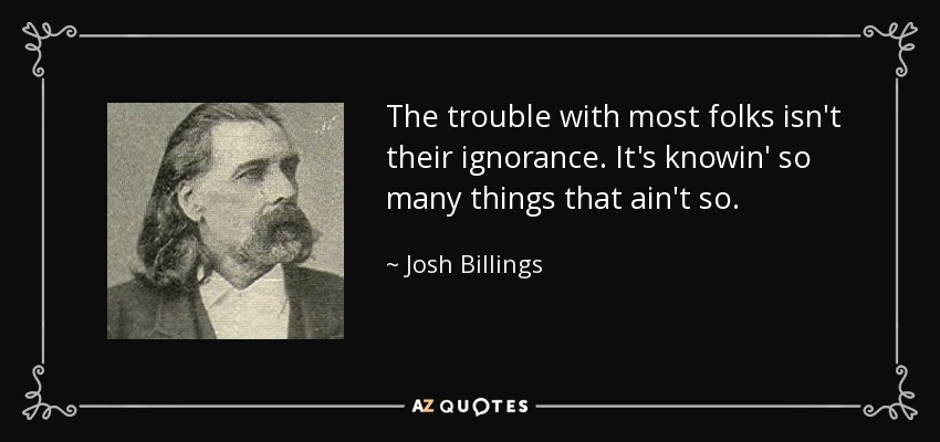 The trouble with most folks isn't their ignorance. It's knowin' so many things that ain't so. - Josh Billings