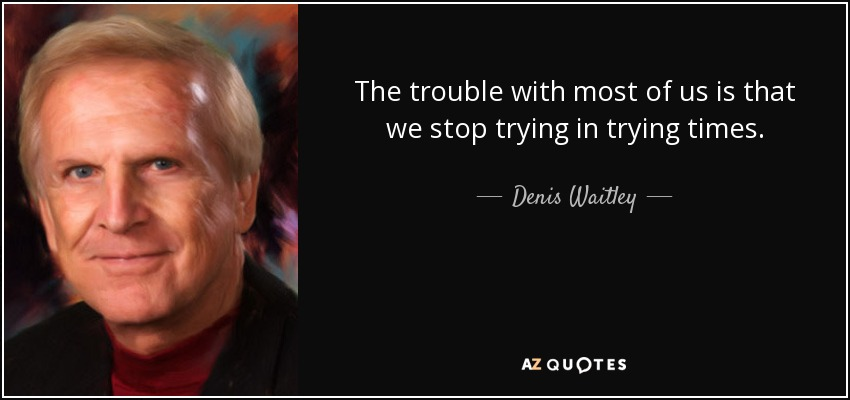 The trouble with most of us is that we stop trying in trying times. - Denis Waitley