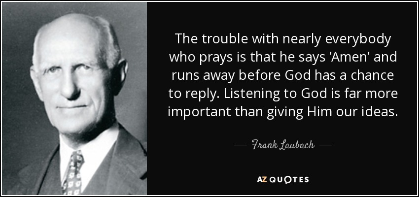 The trouble with nearly everybody who prays is that he says 'Amen' and runs away before God has a chance to reply. Listening to God is far more important than giving Him our ideas. - Frank Laubach