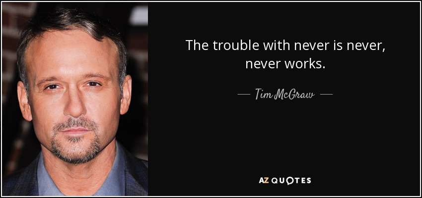 The trouble with never is never, never works. - Tim McGraw