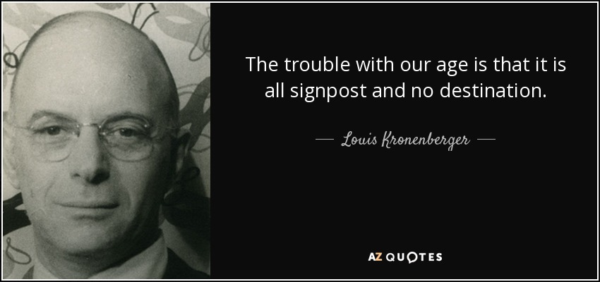 The trouble with our age is that it is all signpost and no destination. - Louis Kronenberger