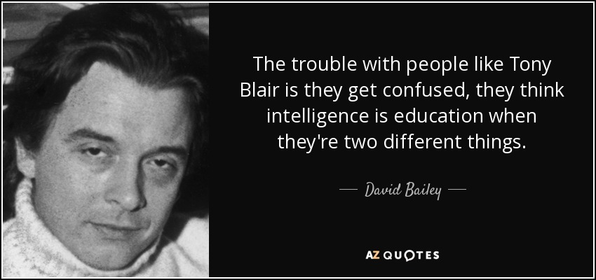 The trouble with people like Tony Blair is they get confused, they think intelligence is education when they're two different things. - David Bailey