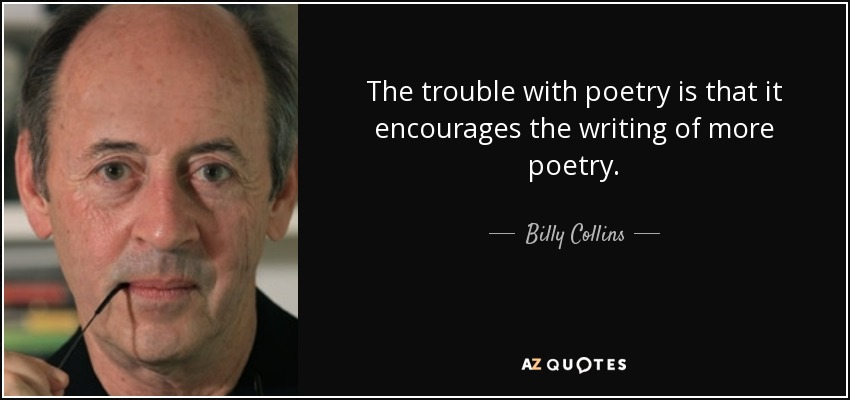 The trouble with poetry is that it encourages the writing of more poetry. - Billy Collins