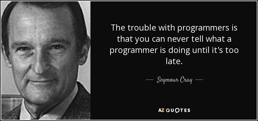 The trouble with programmers is that you can never tell what a programmer is doing until it's too late. - Seymour Cray