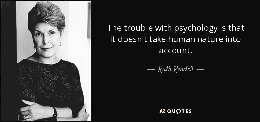 The trouble with psychology is that it doesn't take human nature into account. - Ruth Rendell