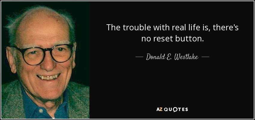 The trouble with real life is, there's no reset button. - Donald E. Westlake