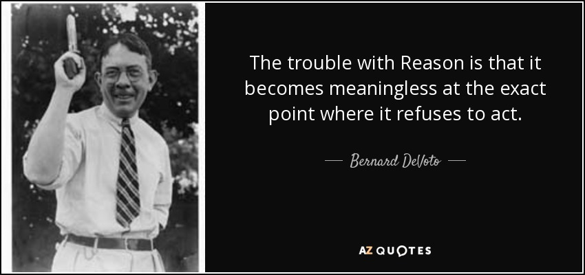 The trouble with Reason is that it becomes meaningless at the exact point where it refuses to act. - Bernard DeVoto