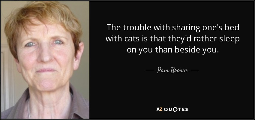 The trouble with sharing one's bed with cats is that they'd rather sleep on you than beside you. - Pam Brown