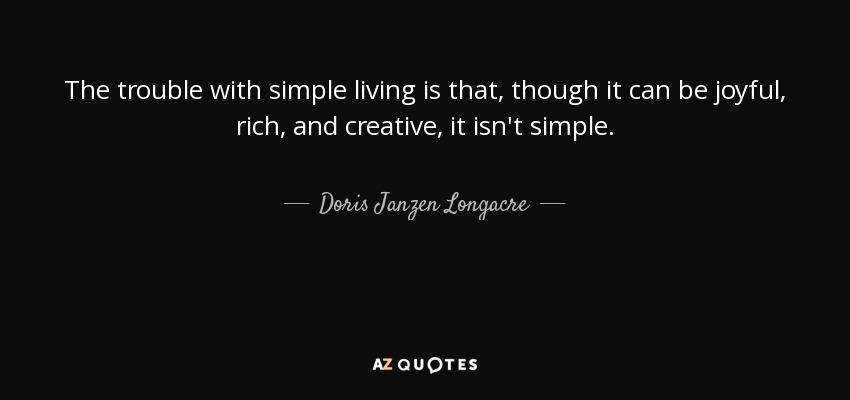 The trouble with simple living is that, though it can be joyful, rich, and creative, it isn't simple. - Doris Janzen Longacre