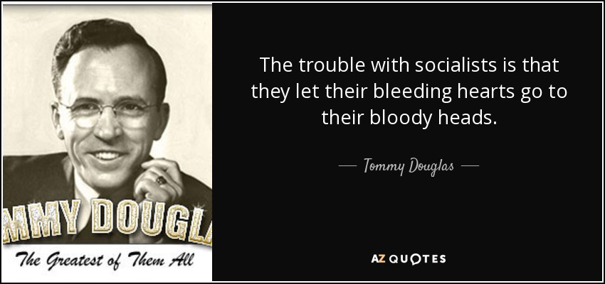 The trouble with socialists is that they let their bleeding hearts go to their bloody heads. - Tommy Douglas