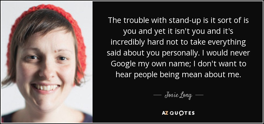 The trouble with stand-up is it sort of is you and yet it isn't you and it's incredibly hard not to take everything said about you personally. I would never Google my own name; I don't want to hear people being mean about me. - Josie Long