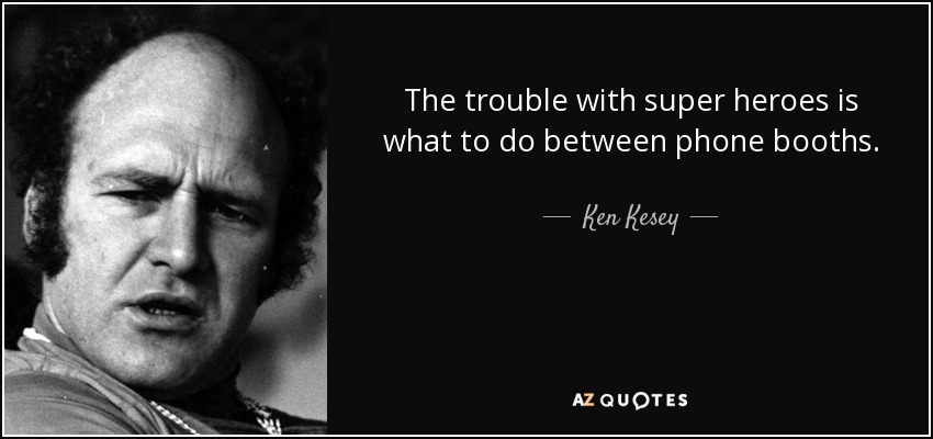 The trouble with super heroes is what to do between phone booths. - Ken Kesey