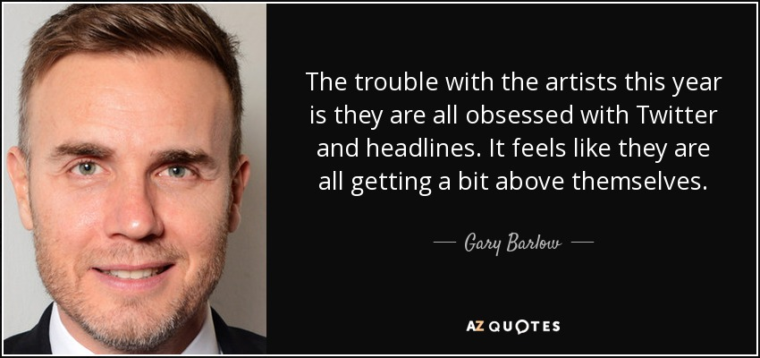 The trouble with the artists this year is they are all obsessed with Twitter and headlines. It feels like they are all getting a bit above themselves. - Gary Barlow