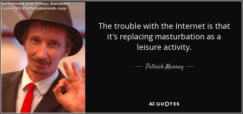 The trouble with the Internet is that it's replacing masturbation as a leisure activity. - Patrick Murray