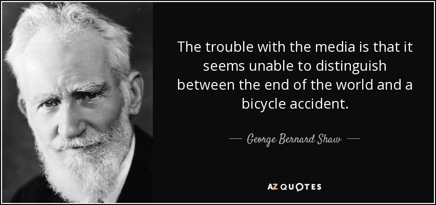 The trouble with the media is that it seems unable to distinguish between the end of the world and a bicycle accident. - George Bernard Shaw