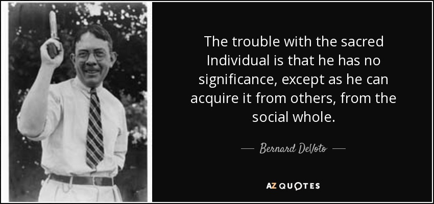 The trouble with the sacred Individual is that he has no significance, except as he can acquire it from others, from the social whole. - Bernard DeVoto