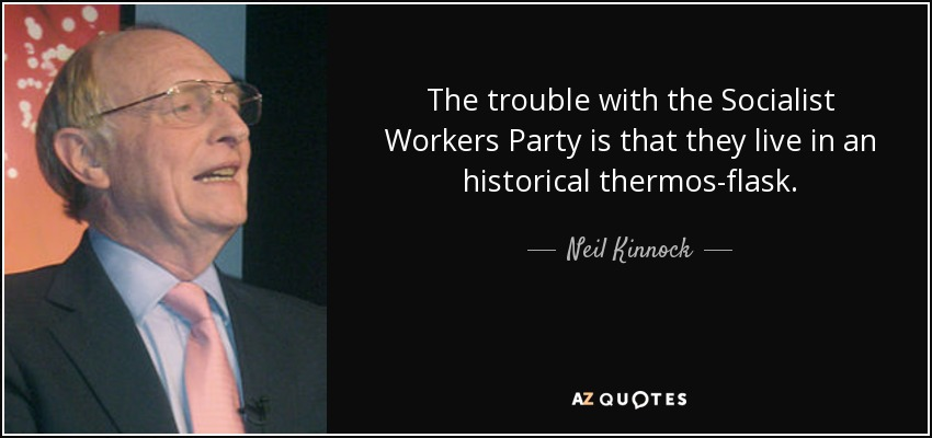 The trouble with the Socialist Workers Party is that they live in an historical thermos-flask. - Neil Kinnock