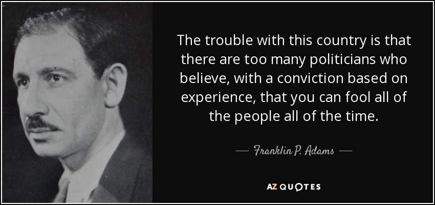 The trouble with this country is that there are too many politicians who believe, with a conviction based on experience, that you can fool all of the people all of the time. - Franklin P. Adams