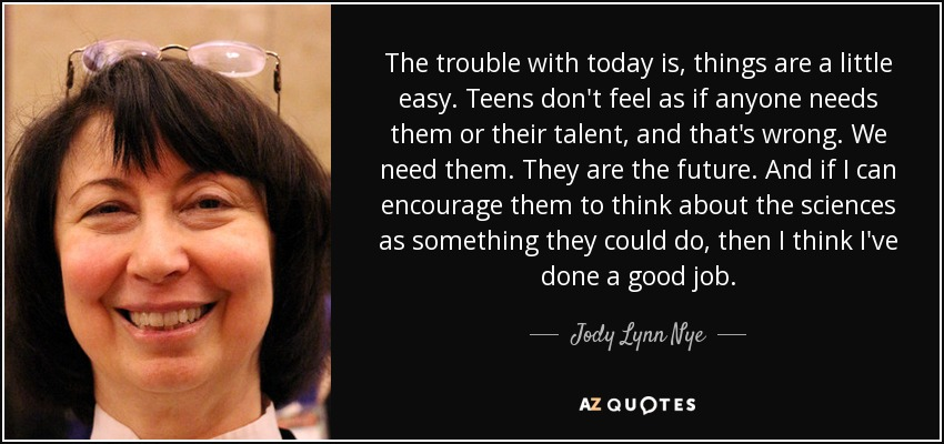 The trouble with today is, things are a little easy. Teens don't feel as if anyone needs them or their talent, and that's wrong. We need them. They are the future. And if I can encourage them to think about the sciences as something they could do, then I think I've done a good job. - Jody Lynn Nye