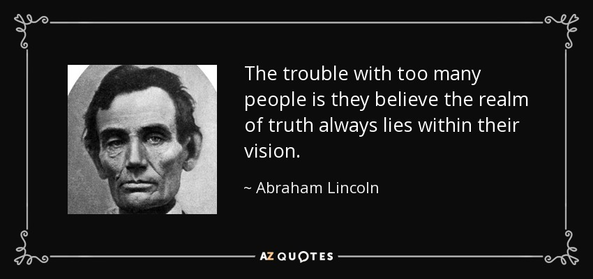 The trouble with too many people is they believe the realm of truth always lies within their vision. - Abraham Lincoln