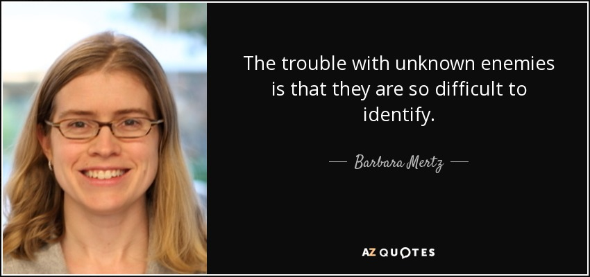 The trouble with unknown enemies is that they are so difficult to identify. - Barbara Mertz