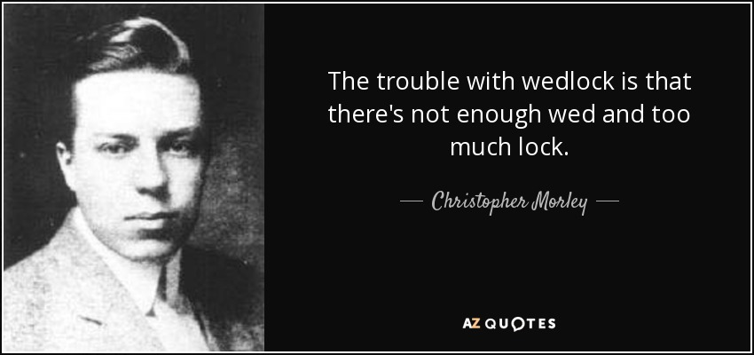 The trouble with wedlock is that there's not enough wed and too much lock. - Christopher Morley