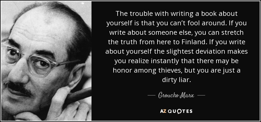 The trouble with writing a book about yourself is that you can't fool around. If you write about someone else, you can stretch the truth from here to Finland. If you write about yourself the slightest deviation makes you realize instantly that there may be honor among thieves, but you are just a dirty liar. - Groucho Marx