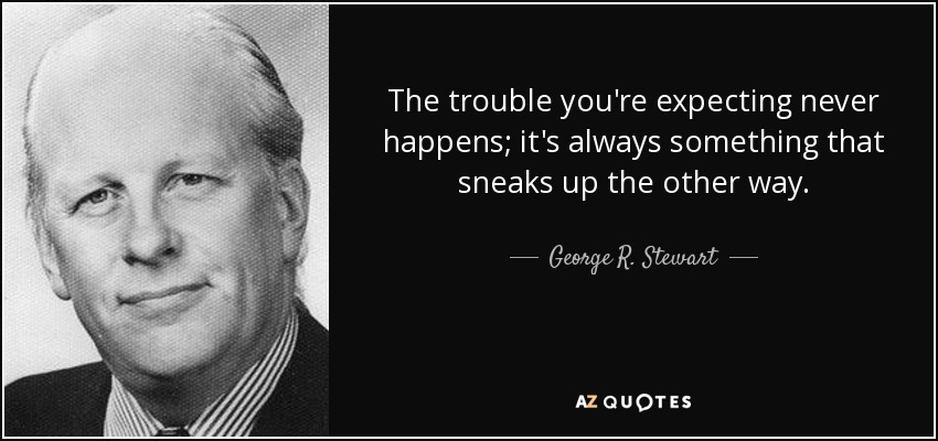 The trouble you're expecting never happens; it's always something that sneaks up the other way. - George R. Stewart