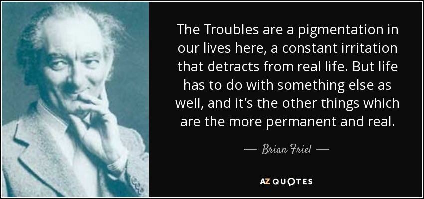 The Troubles are a pigmentation in our lives here, a constant irritation that detracts from real life. But life has to do with something else as well, and it's the other things which are the more permanent and real. - Brian Friel