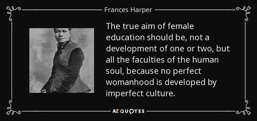 The true aim of female education should be, not a development of one or two, but all the faculties of the human soul, because no perfect womanhood is developed by imperfect culture. - Frances Harper