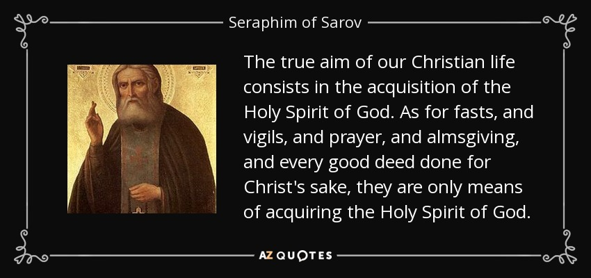 The true aim of our Christian life consists in the acquisition of the Holy Spirit of God. As for fasts, and vigils, and prayer, and almsgiving, and every good deed done for Christ's sake, they are only means of acquiring the Holy Spirit of God. - Seraphim of Sarov