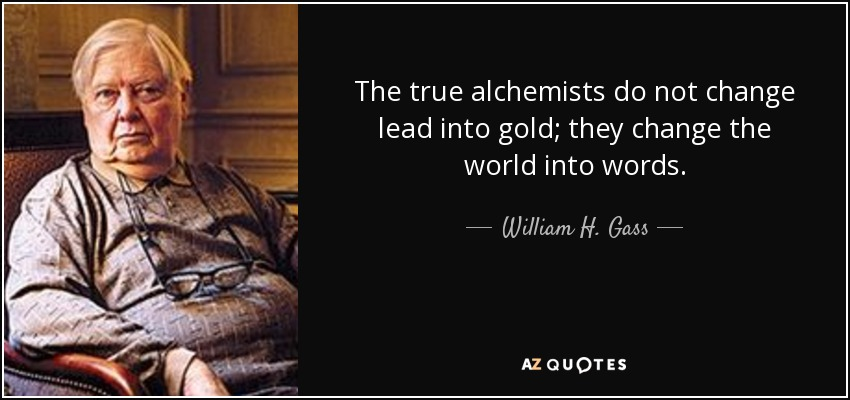 The true alchemists do not change lead into gold; they change the world into words. - William H. Gass