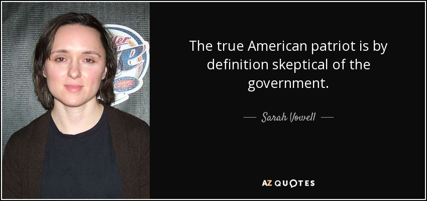 The true American patriot is by definition skeptical of the government. - Sarah Vowell