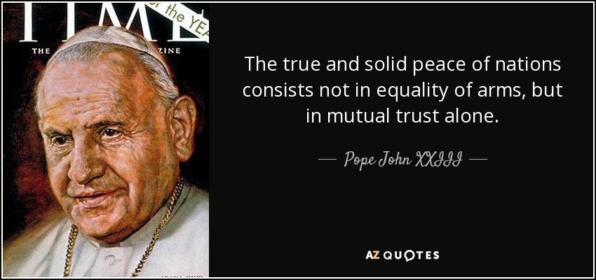 The true and solid peace of nations consists not in equality of arms, but in mutual trust alone. - Pope John XXIII