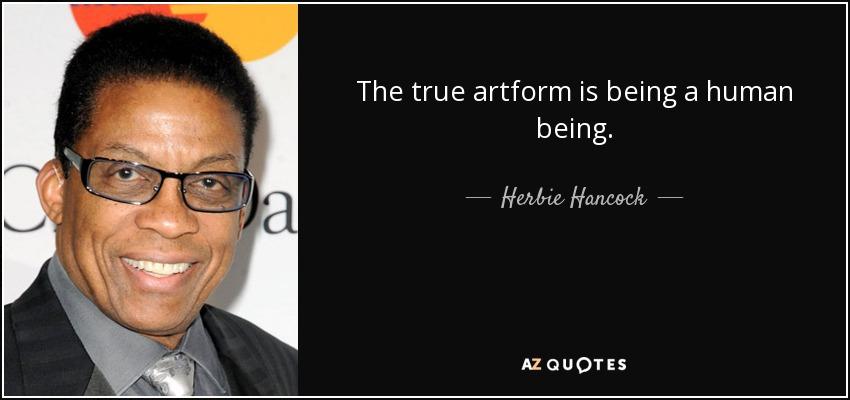 The true artform is being a human being. - Herbie Hancock