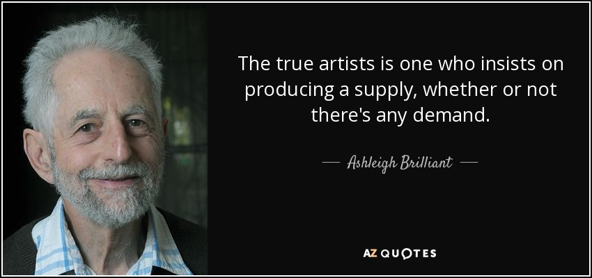 The true artists is one who insists on producing a supply, whether or not there's any demand. - Ashleigh Brilliant